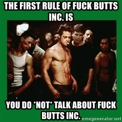 Fight Club  - The first rule of fuck butts inc. is you do *not* talk about fuck butts inc.