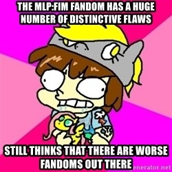 rabid idiot brony - THE MLP:fim FANDOM HAS a huge number of DISTINCTIVE FLAWS still thinks that there are worse fandoms out there