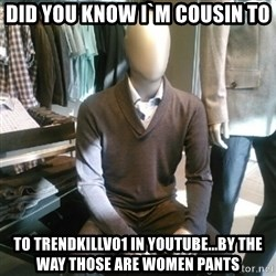 Trenderman - did you know i`m cousin to to trendkillv01 in youtube...by the way those are women pants