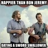 Happier than Geico Guys - Happier than Ron Jeremy  dating a sword swallower.