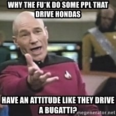 Captain Picard - why the fu*k do some ppl that drive hondas have an attitude like they drive a bugatti?
