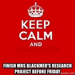 Keep Calm 2 -  finish mrs blackmer's research project before friday
