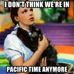 dorothy toto - i don't think we're in pacific time anymore