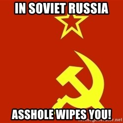 In Soviet Russia - in soviet russia asshole wipes you!