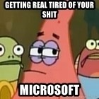 Getting real tired of your shit - GETTING REAL TIRED OF YOUR SHIT MICROSOFT