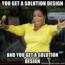 Overly-Excited Oprah!!!  - You get a solution design and you get a solution design