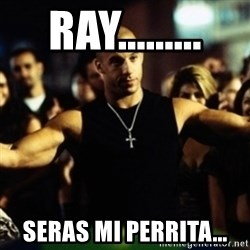 Dom Fast and Furious - Ray......... Seras mi perrita...