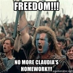 Brave Heart Freedom - FREEDOM!!! NO MORE CLAUDIA'S HOMEWORK!!!
