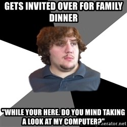 "Family Tech Support Guy - gets invited over for family dinner ""while your here. do you mind taking a look at my computer?"""