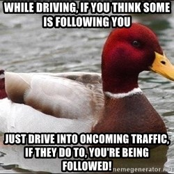 Malicious advice mallard - while driving, if you think some is following you just drive into oncoming traffic, if they do to, you're being followed!