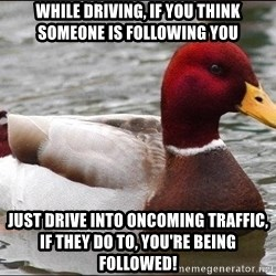 Malicious advice mallard - while driving, if you think someone is following you just drive into oncoming traffic, if they do to, you're being followed!