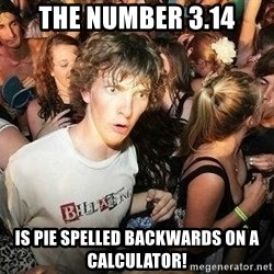 -Sudden Clarity Clarence - The number 3.14 Is pie spelled backwards on a calculator!