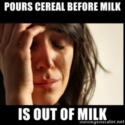 First World Problems - pours cereal before milk is out of milk