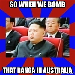 kim jong un - SO WHEN WE BOMB THAT RANGA IN AUSTRALIA