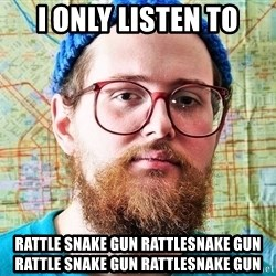 I ONLY LISTEN TO TRAP MUSIC - I only listen to RATTle snake gun rattlesnake gun rattle snake gun rattlesnake gun