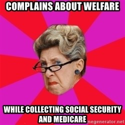 Disgusted Grandma - complains about welfare while collecting social security and medicare