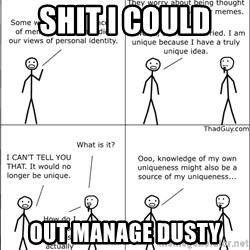 Memes - Shit I could  Out manage dusty