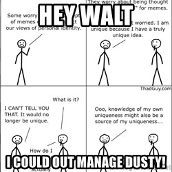 Memes - Hey Walt I could out manage dusty!