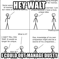 Memes - Hey Walt I could out manage dusty