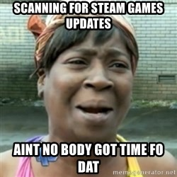 aint nobody got time fo dat - scanning for steam games updates  aint no body got time fo dat