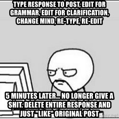 "computer guy - type response to post, edit for grammar, edit for clarification, change mind, re-type, re-edit 5 minutes later... no longer give a shit. delete entire response and just ""like"" original post"