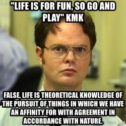 "False guy - ""Life is for fun, so go and play"" kmk False, life is theoretical knowledge of the pursuit of things in which we have an affinity for with agreement in accordance with nature."