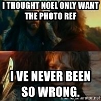 Never Have I Been So Wrong - I thought noel only want the photo ref                i ve never been so wrong.