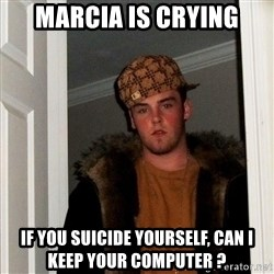 Scumbag Steve - marcia IS crying if you suicide yourself, can i keep your computer ?
