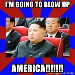 kim jong un - I'M GOING TO BLOW UP  AMERICA!!!!!!!