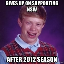 Bad Luck Brian - gives up on supporting nsw after 2012 season