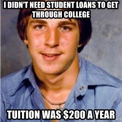 Old Economy Steven - I didn't need student loans to get through college Tuition was $200 a year