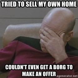 Jean Luc Picard - tried to sell my own home couldn't even get a borg to make an offer