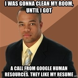 Successful Black Man - I was gonna clean my room, until I got a call from Google human Resources. They like my resume