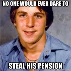 Old Economy Steven - No one would ever dare to steal his pension
