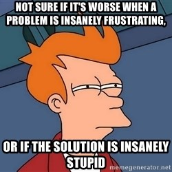 Futurama Fry - not sure if it's worse when a problem is insanely frustrating, or if the solution is insanely stupid