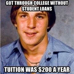 Old Economy Steven - Got through college without student loans Tuition was $200 a year