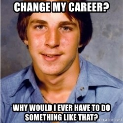 Old Economy Steven - Change my career? Why would I ever have to do something like that?