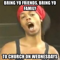 Hide your kids - bring yo friends, bring yo family to church on wednesdays