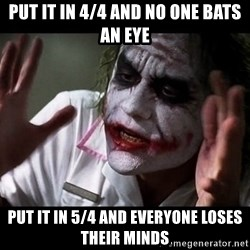 joker mind loss - put it in 4/4 and no one bats an eye put it in 5/4 and everyone loses their minds