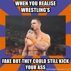 John cena be like you got a big ass dick - WHEN YOU REALISE WRESTLING'S FAKE BUT THEY COULD STILL KICK YOUR ASS