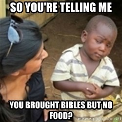 Skeptical african kid  - So you're telling me you brought bibles but no food?