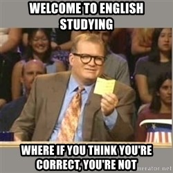 Welcome to Whose Line - Welcome to english studying where if you think you're correct, you're not
