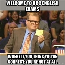 Welcome to Whose Line - Welcome to UCC english exams where if you think you're correct, you're not at all
