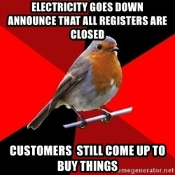 Retail Bird - electricity goes down             announce that all registers are closed customers  still come up to buy things