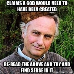 Scumbag atheist - Claims a god would need to have been created re-read the above and try and find sense in it