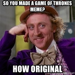 Willy Wonka - so you made a game of thrones meme? how original