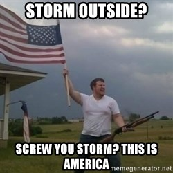 Overly patriotic american - Storm outside? Screw you Storm? This is America
