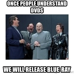Dr. Evil Laughing - once people understand dvds we will release blue-ray