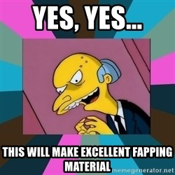 Mr. Burns - Yes, yes... this will make excellent fapping material