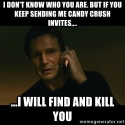 liam neeson taken - I don't know who you are. but if you keep sending me candy crush invites,... ...I will find and kill you
